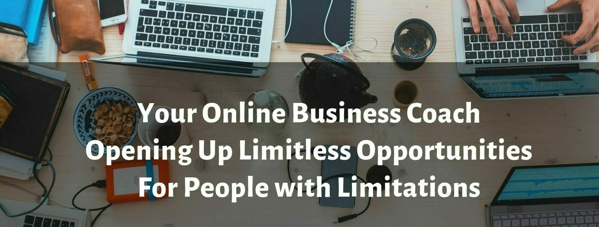 Your Online Business Coach Opening Up Limitless Opportunities For People with Limitations